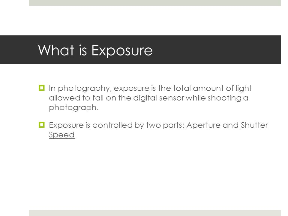 What is Exposure  In photography, exposure is the total amount of light allowed to fall on the digital sensor while shooting a photograph.