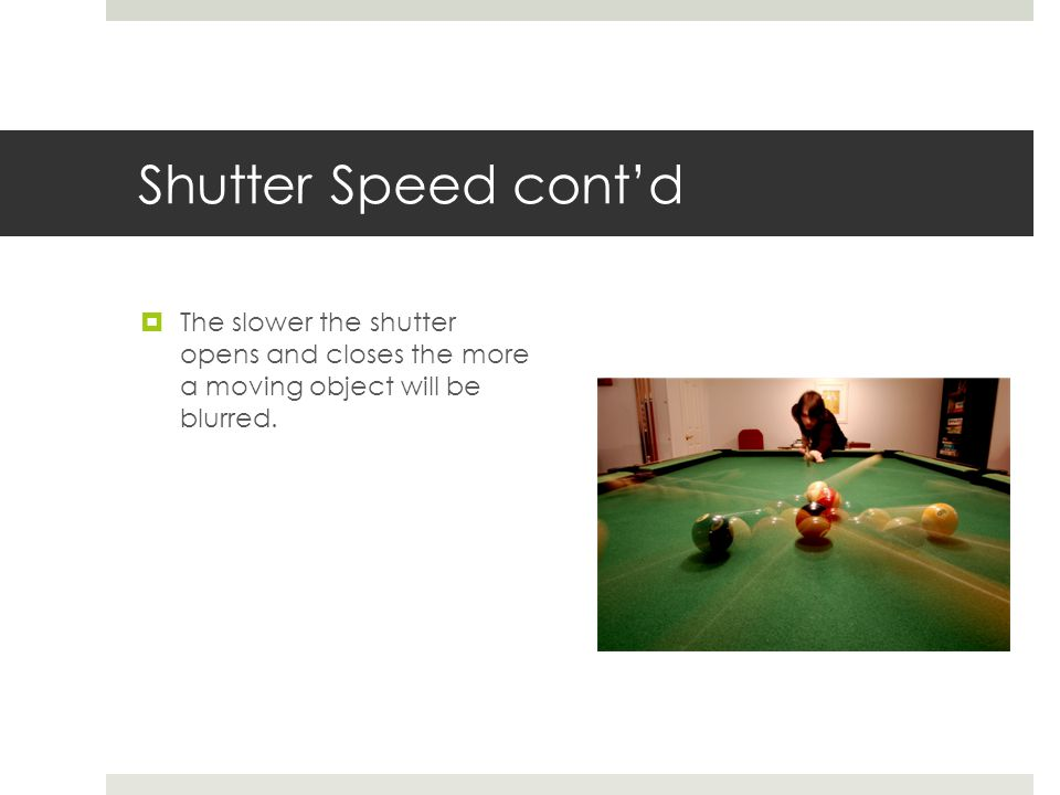 Shutter Speed cont'd  The slower the shutter opens and closes the more a moving object will be blurred.