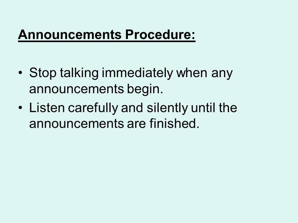 Announcements Procedure: Stop talking immediately when any announcements begin.
