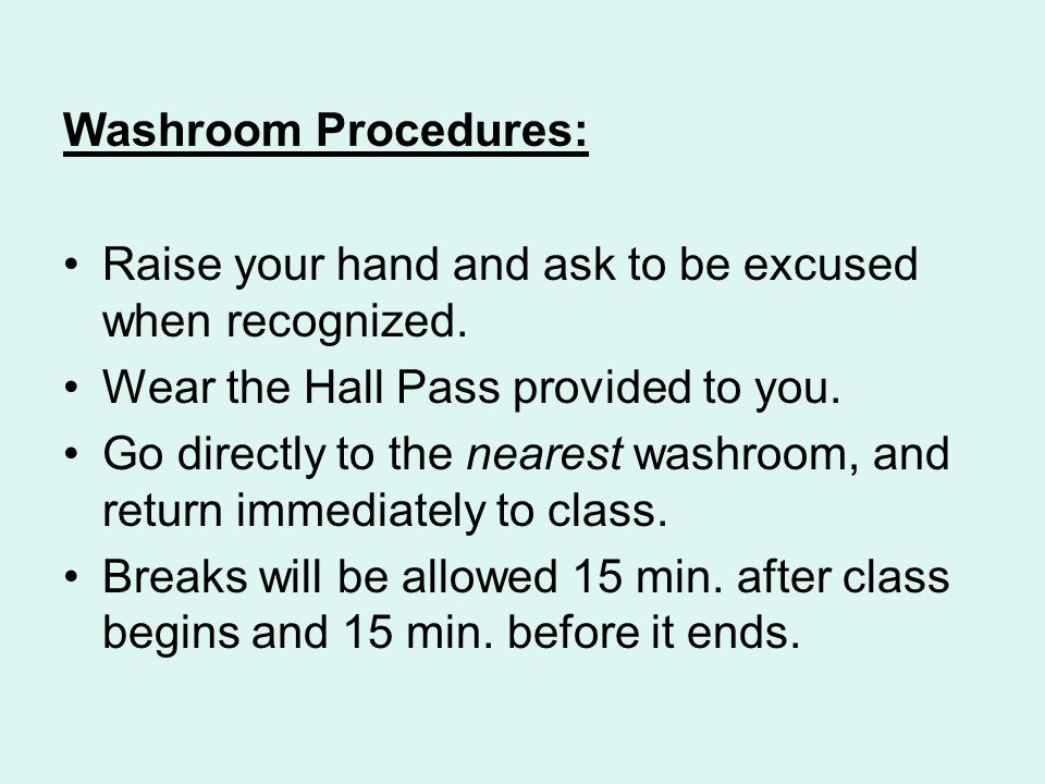 Washroom Procedures: Raise your hand and ask to be excused when recognized.