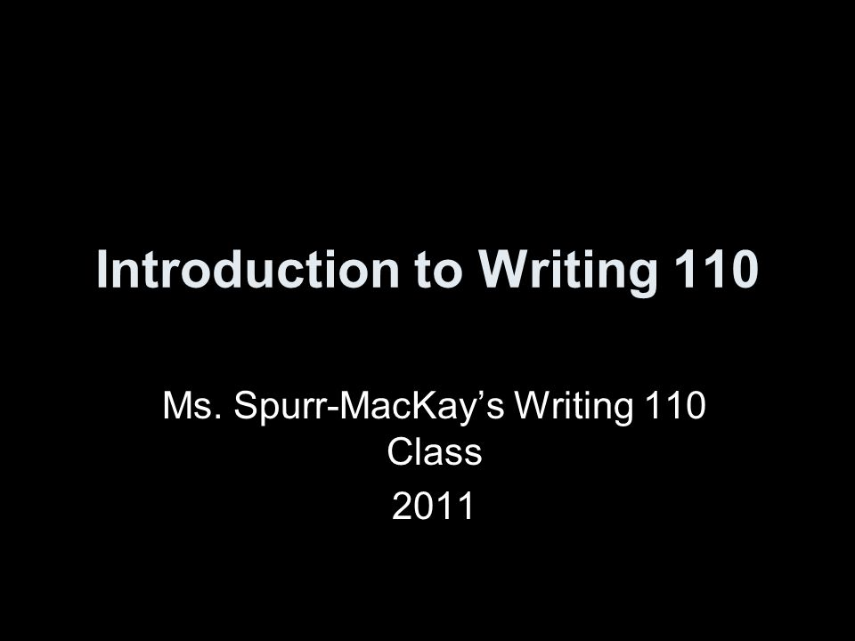Introduction to Writing 110 Ms. Spurr-MacKay's Writing 110 Class 2011