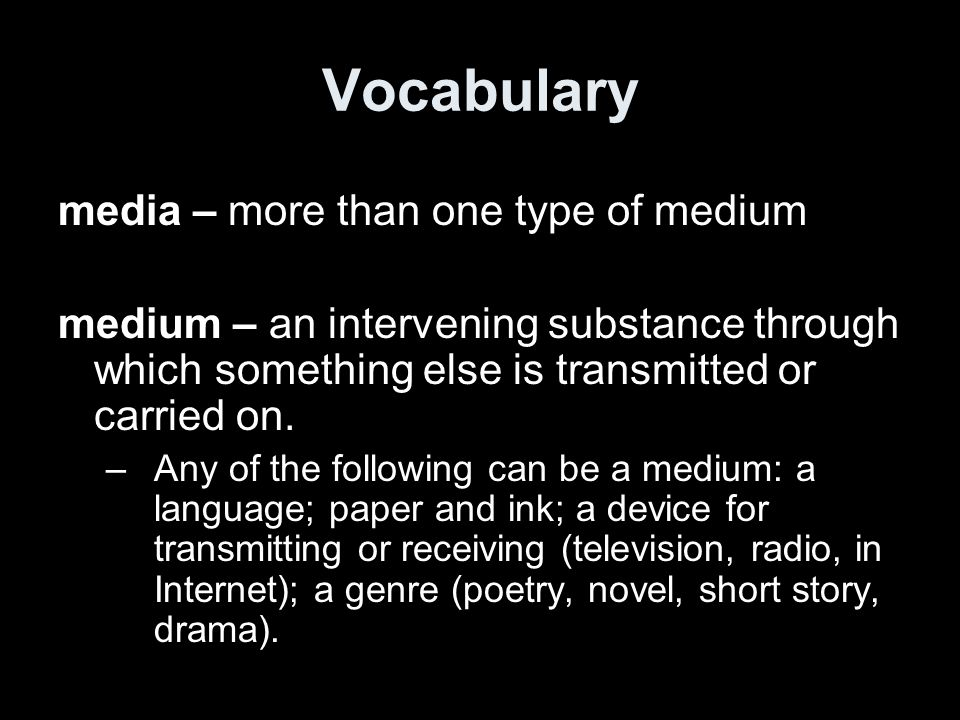 Vocabulary media – more than one type of medium medium – an intervening substance through which something else is transmitted or carried on.