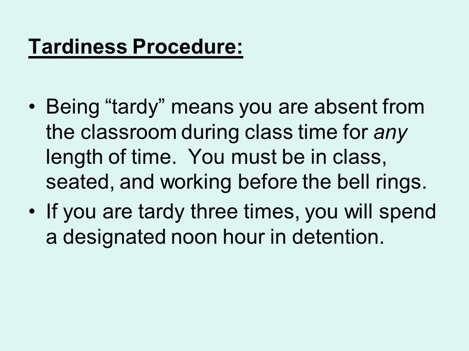 Tardiness Procedure: Being tardy means you are absent from the classroom during class time for any length of time.