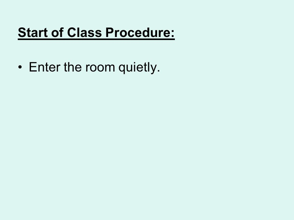 Start of Class Procedure: Enter the room quietly.