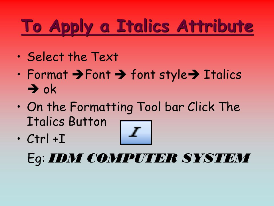 To Apply a Italics Attribute Select the Text Format  Font  font style  Italics  ok On the Formatting Tool bar Click The Italics Button Ctrl +I Eg: IDM COMPUTER SYSTEM