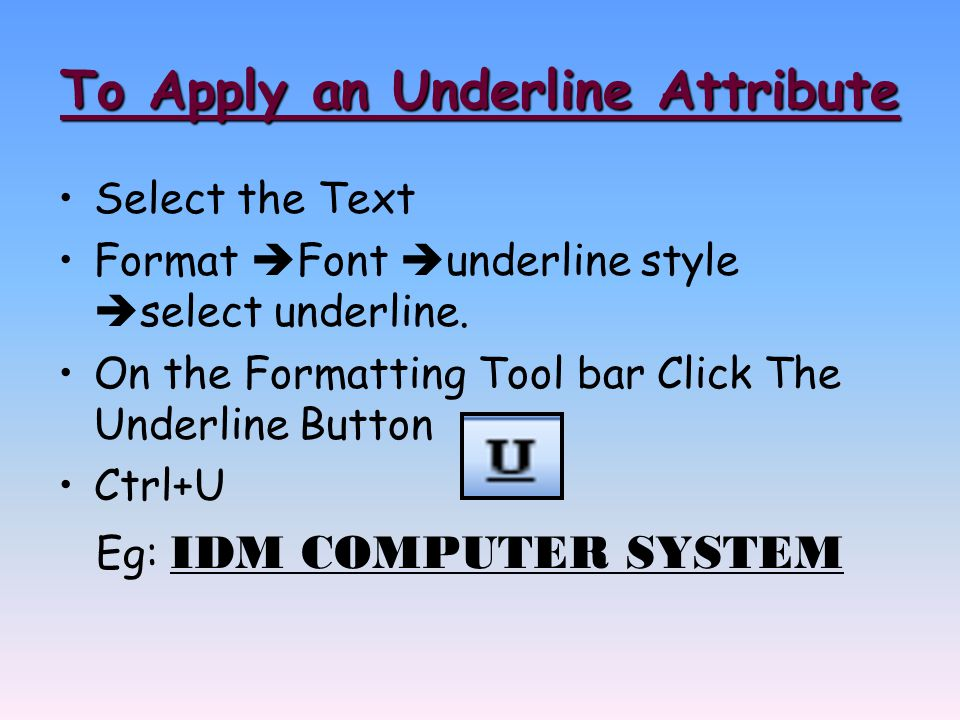 To Apply an Underline Attribute Select the Text Format  Font  underline style  select underline.