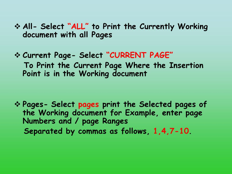  All- Select ALL to Print the Currently Working document with all Pages  Current Page- Select CURRENT PAGE To Print the Current Page Where the Insertion Point is in the Working document  Pages- Select pages print the Selected pages of the Working document for Example, enter page Numbers and / page Ranges Separated by commas as follows, 1,4,7-10.