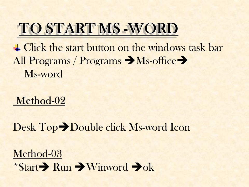 TO START MS -WORD Click the start button on the windows task bar All Programs / Programs  Ms-office  Ms-word Method-02 Desk Top  Double click Ms-word Icon Method-03 *Start  Run  Winword  ok