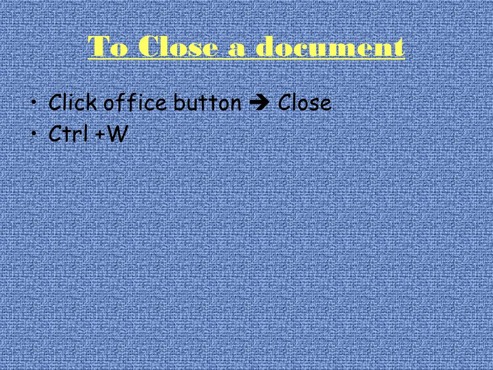 To Close a document Click office button  Close Ctrl +W