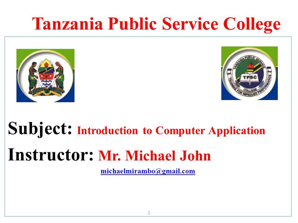 Tanzania Public Service College Subject: Introduction to Computer Application Instructor: Mr. Michael John michaelmirambo@gmail.com 1