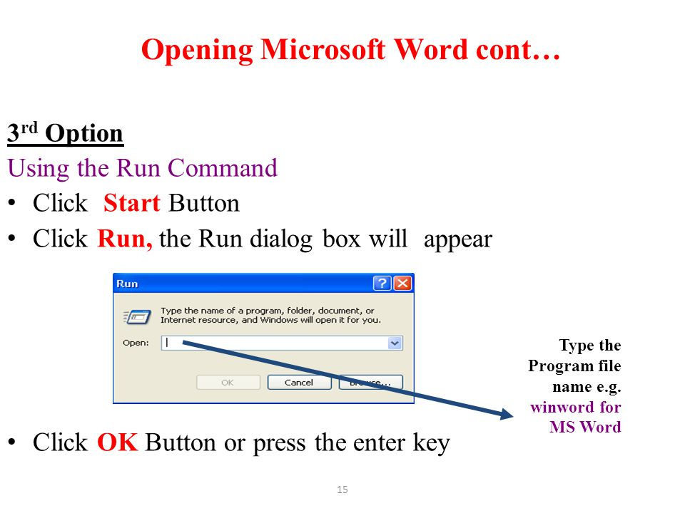 15 Opening Microsoft Word cont… 3 rd Option Using the Run Command Click Start Button Click Run, the Run dialog box will appear Click OK Button or pres