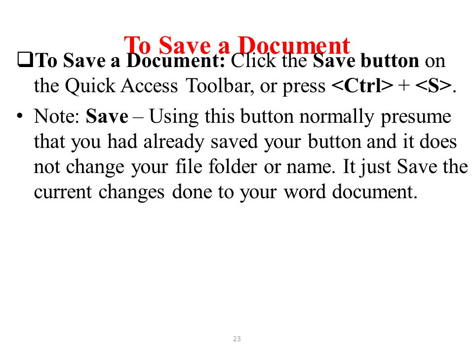 To Save a Document  To Save a Document: Click the Save button on the Quick Access Toolbar, or press +. Note: Save – Using this button normally presum