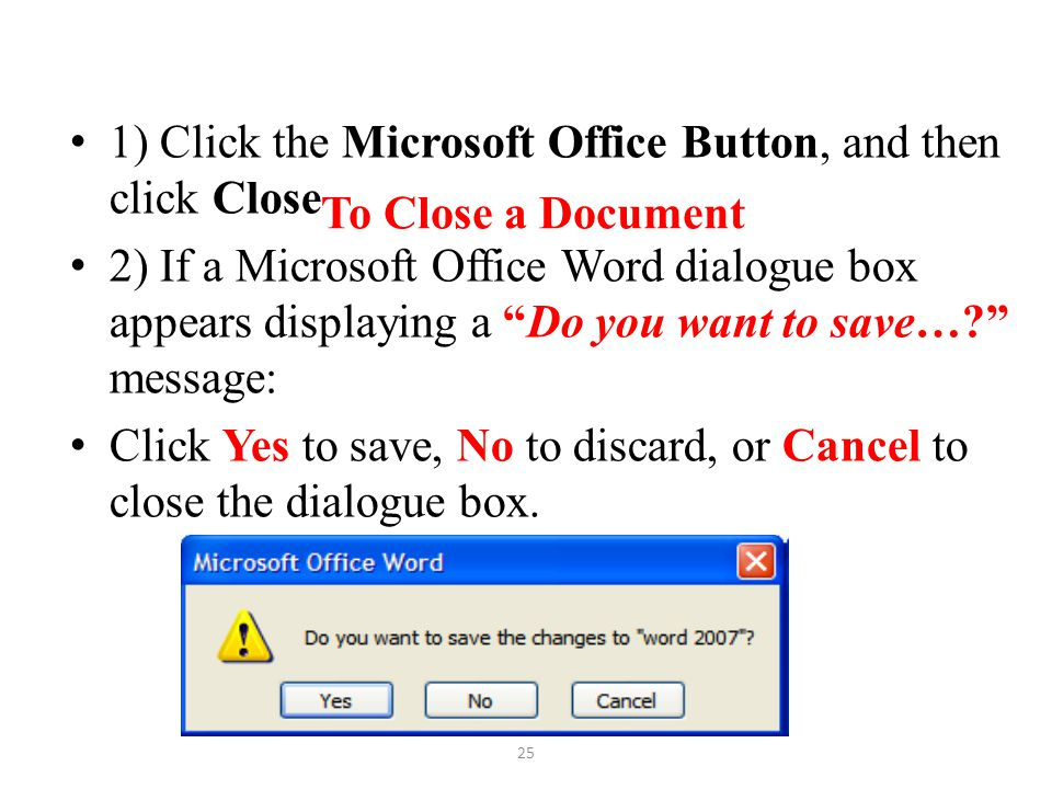 """To Close a Document 1) Click the Microsoft Office Button, and then click Close 2) If a Microsoft Office Word dialogue box appears displaying a """"Do you"""