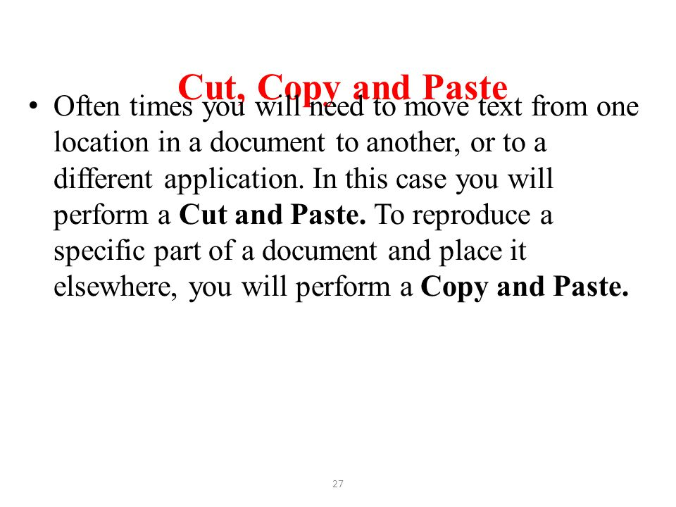 Cut, Copy and Paste Often times you will need to move text from one location in a document to another, or to a different application. In this case you