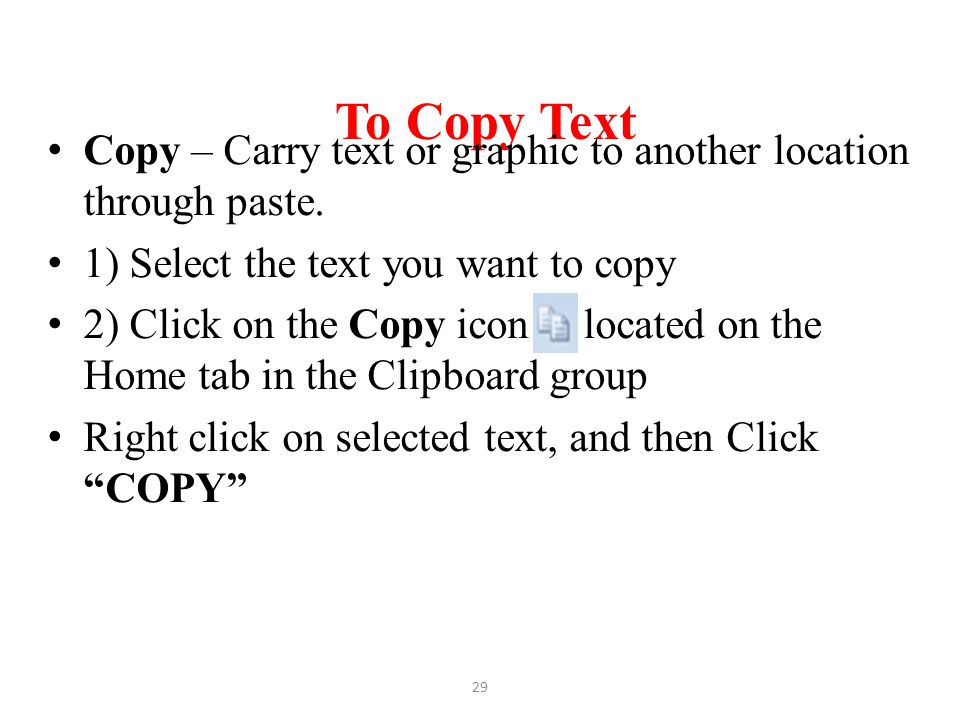 To Copy Text Copy – Carry text or graphic to another location through paste. 1) Select the text you want to copy 2) Click on the Copy icon located on