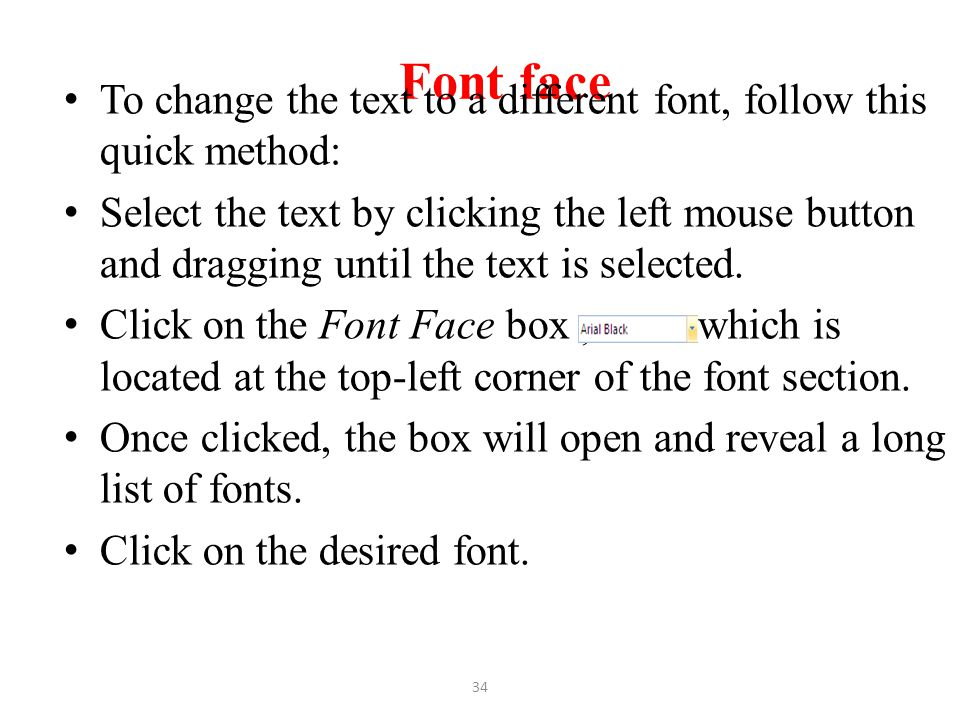 Font face To change the text to a different font, follow this quick method: Select the text by clicking the left mouse button and dragging until the t