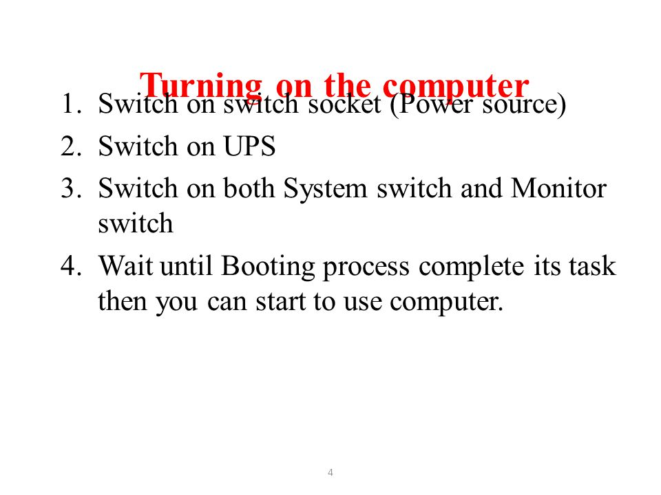 Turning on the computer 1.Switch on switch socket (Power source) 2.Switch on UPS 3.Switch on both System switch and Monitor switch 4.Wait until Bootin