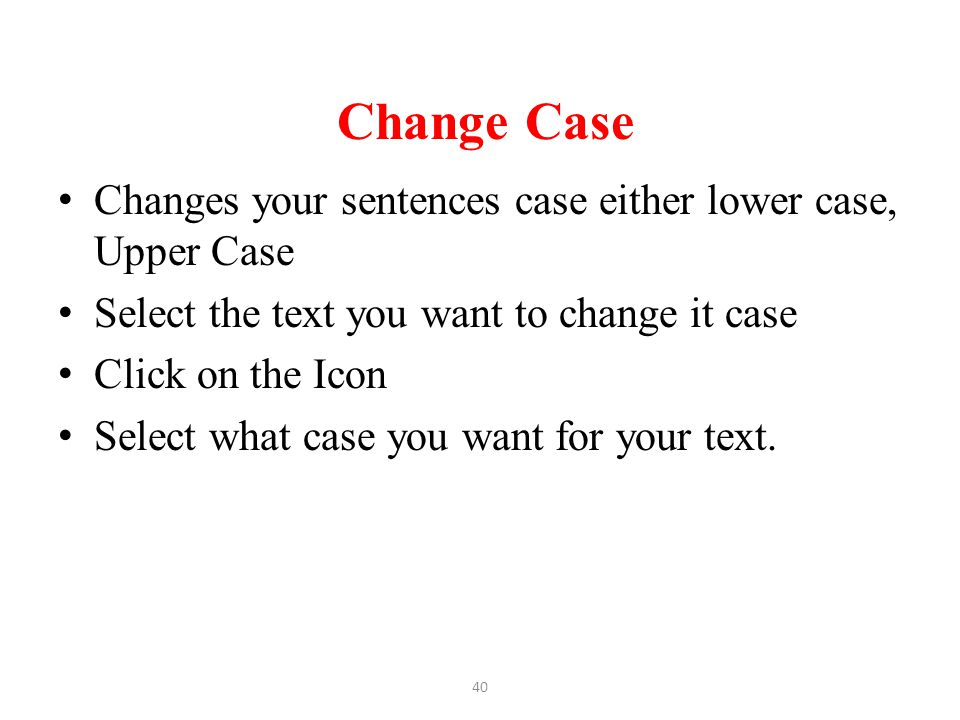 Change Case Changes your sentences case either lower case, Upper Case Select the text you want to change it case Click on the Icon Select what case yo