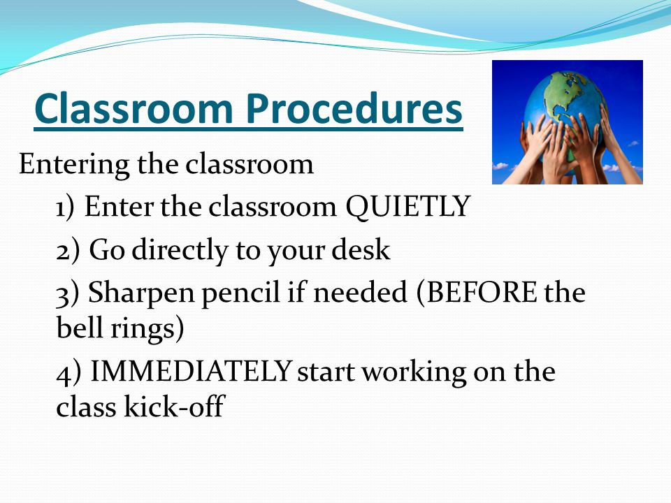 Classroom Procedures Entering the classroom 1) Enter the classroom QUIETLY 2) Go directly to your desk 3) Sharpen pencil if needed (BEFORE the bell ri
