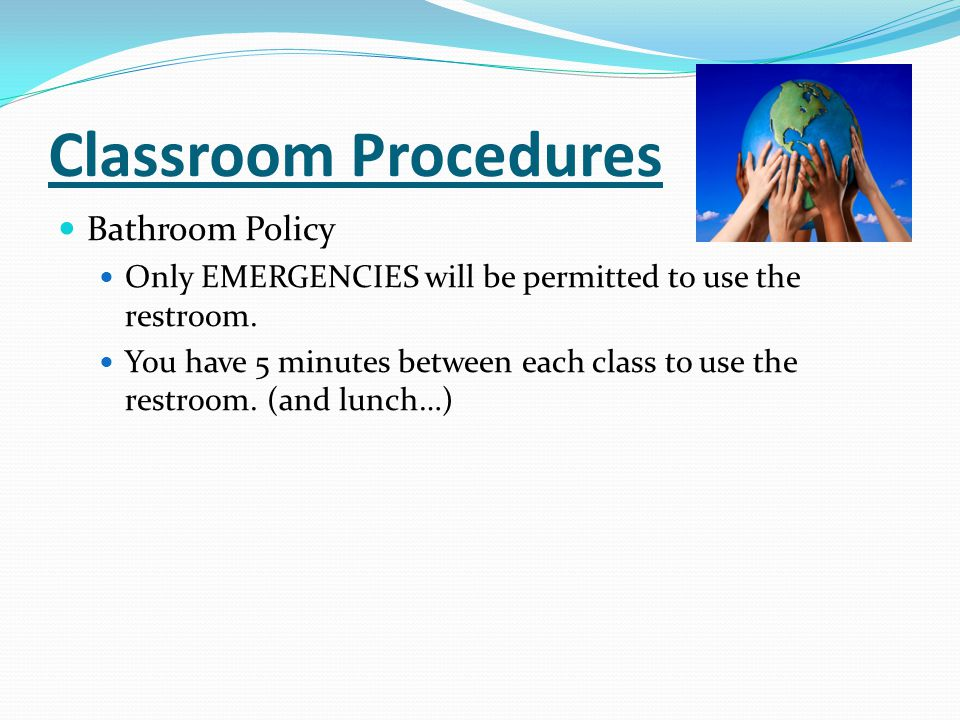 Classroom Procedures Bathroom Policy Only EMERGENCIES will be permitted to use the restroom. You have 5 minutes between each class to use the restroom