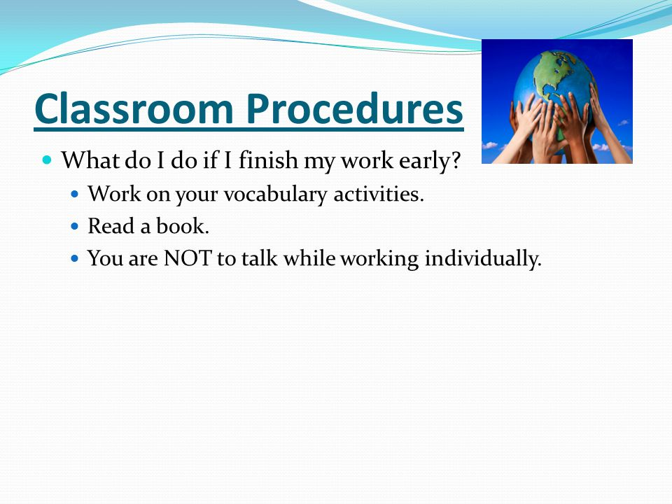 Classroom Procedures What do I do if I finish my work early? Work on your vocabulary activities. Read a book. You are NOT to talk while working indivi