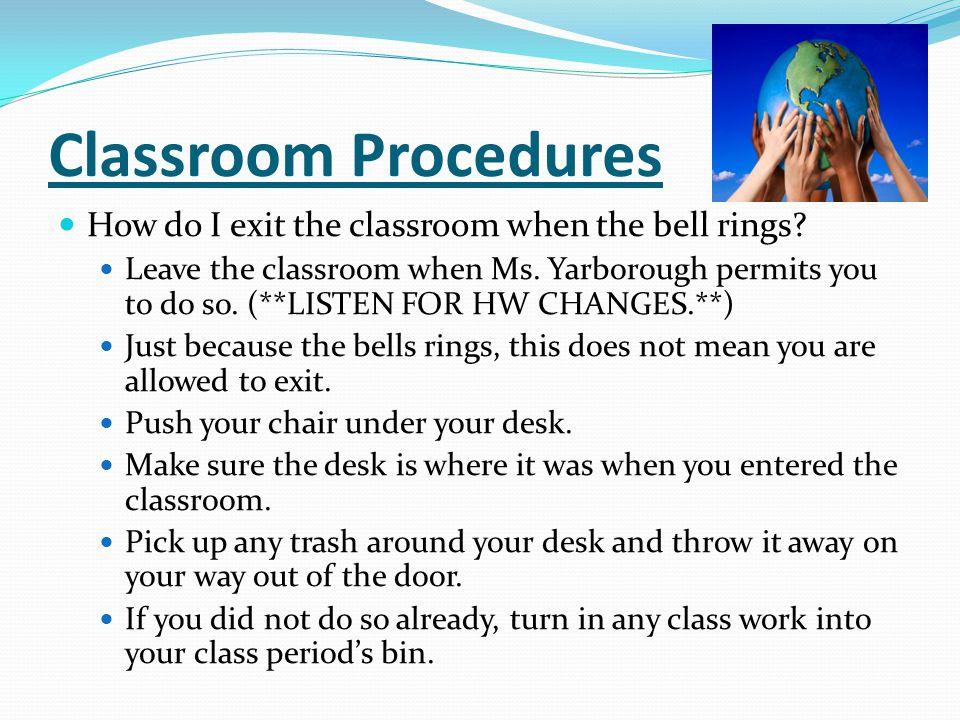 Classroom Procedures How do I exit the classroom when the bell rings? Leave the classroom when Ms. Yarborough permits you to do so. (**LISTEN FOR HW C