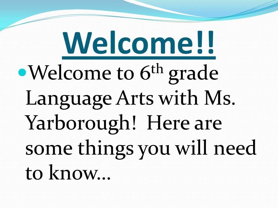 Welcome!! Welcome to 6 th grade Language Arts with Ms. Yarborough! Here are some things you will need to know…