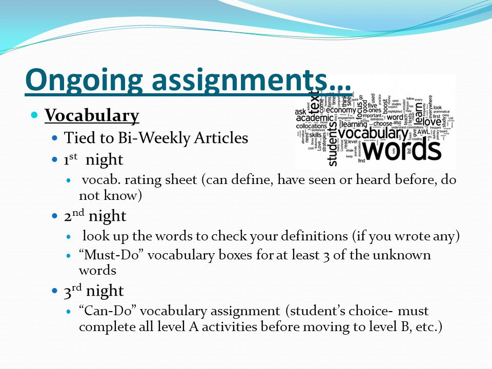 Ongoing assignments… Vocabulary Tied to Bi-Weekly Articles 1 st night vocab. rating sheet (can define, have seen or heard before, do not know) 2 nd ni