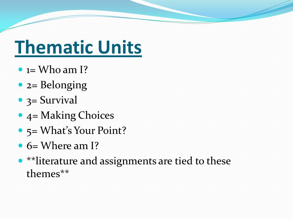 Thematic Units 1= Who am I? 2= Belonging 3= Survival 4= Making Choices 5= What's Your Point? 6= Where am I? **literature and assignments are tied to t