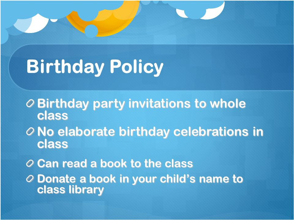 Birthday Policy Birthday party invitations to whole class No elaborate birthday celebrations in class Can read a book to the class Donate a book in your child's name to class library