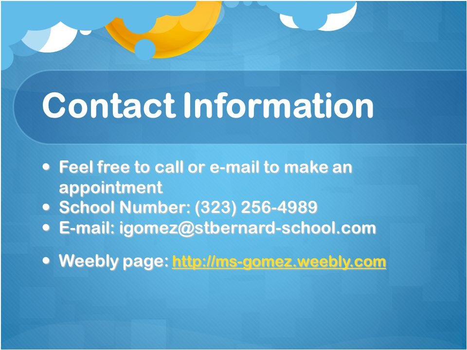 Contact Information Feel free to call or e-mail to make an appointment Feel free to call or e-mail to make an appointment School Number: (323) 256-4989 School Number: (323) 256-4989 E-mail: igomez@stbernard-school.com E-mail: igomez@stbernard-school.com Weebly page: http://ms-gomez.weebly.com Weebly page: http://ms-gomez.weebly.com http://ms-gomez.weebly.com