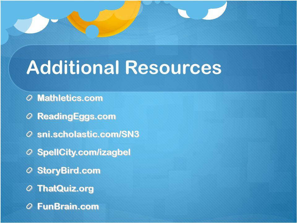 Additional Resources Mathletics.comReadingEggs.comsni.scholastic.com/SN3SpellCity.com/izagbelStoryBird.comThatQuiz.orgFunBrain.com