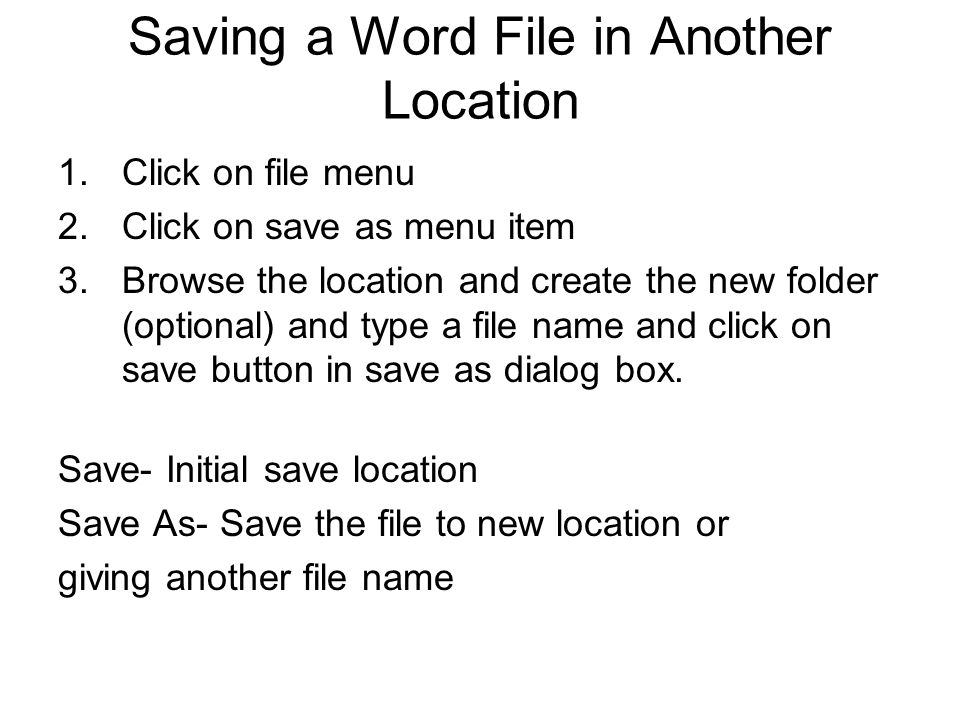 Saving a Word File in Another Location 1.Click on file menu 2.Click on save as menu item 3.Browse the location and create the new folder (optional) an