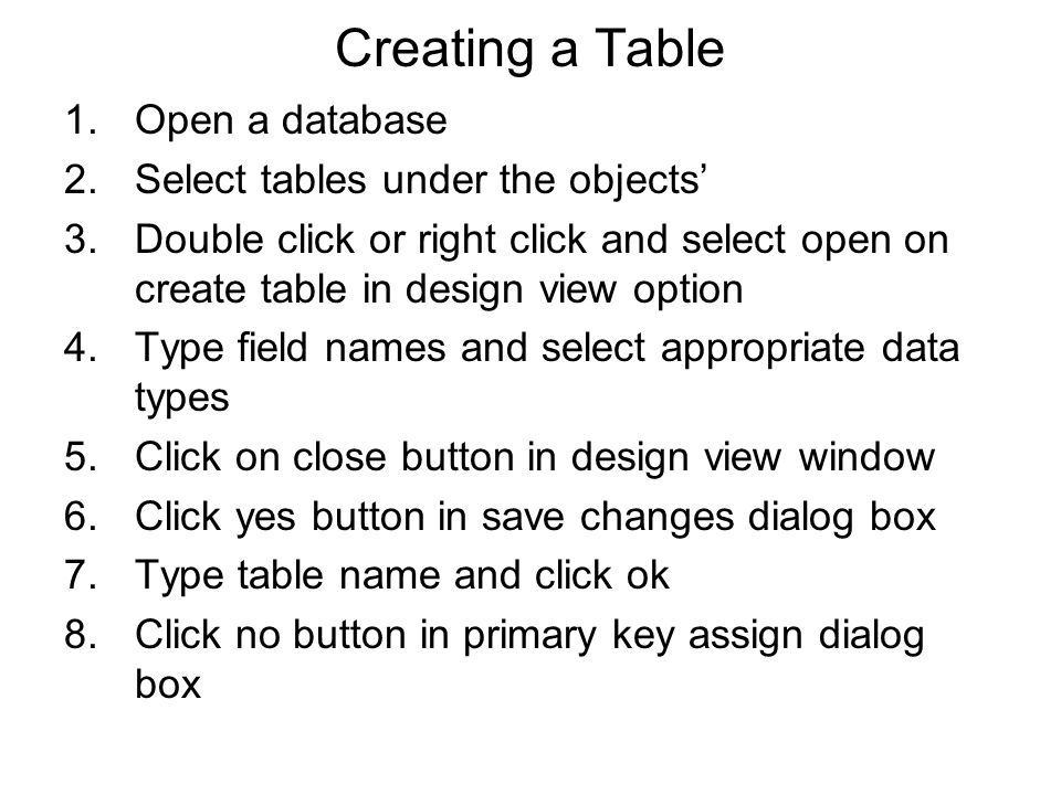 Creating a Table 1.Open a database 2.Select tables under the objects' 3.Double click or right click and select open on create table in design view opt