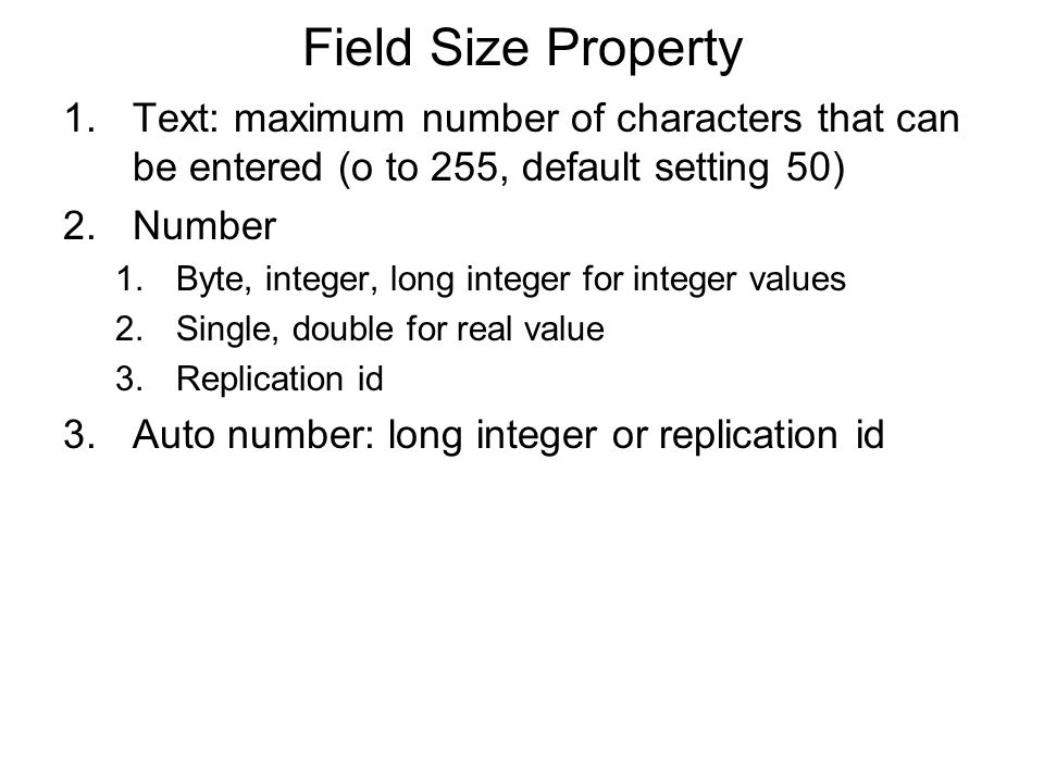 Field Size Property 1.Text: maximum number of characters that can be entered (o to 255, default setting 50) 2.Number 1.Byte, integer, long integer for integer values 2.Single, double for real value 3.Replication id 3.Auto number: long integer or replication id