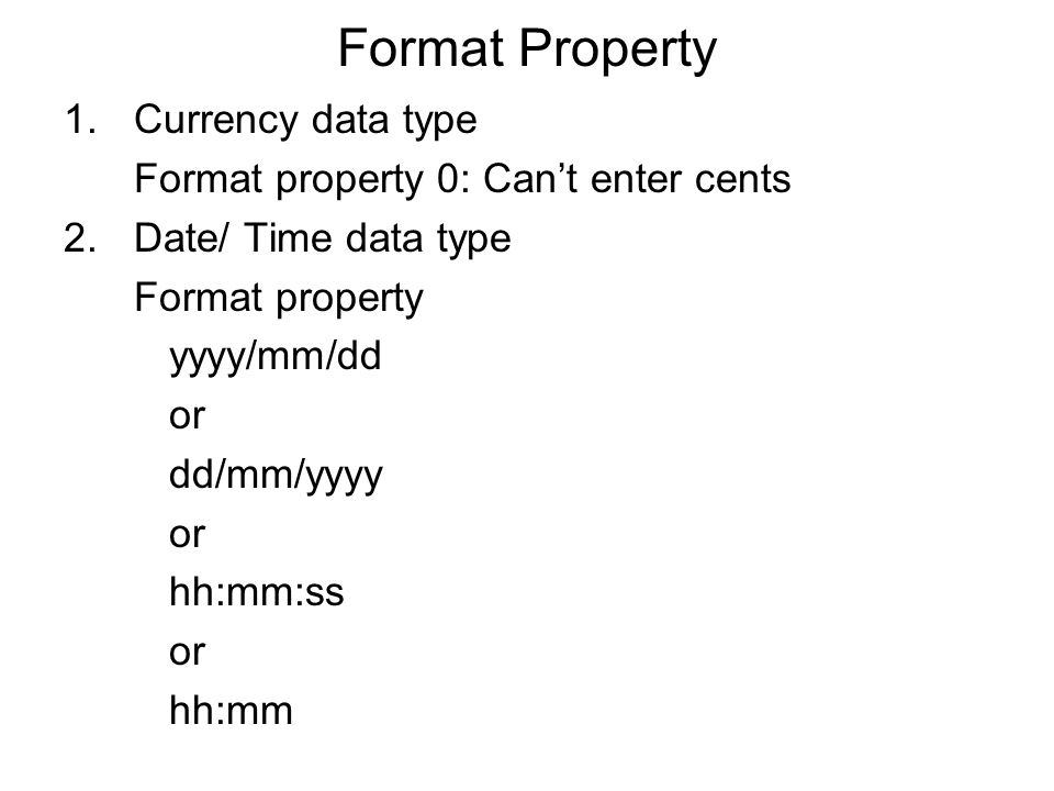 Format Property 1.Currency data type Format property 0: Can't enter cents 2.Date/ Time data type Format property yyyy/mm/dd or dd/mm/yyyy or hh:mm:ss or hh:mm