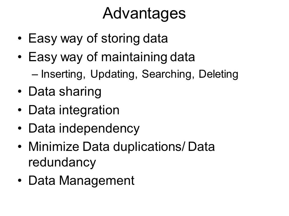 Advantages Easy way of storing data Easy way of maintaining data –Inserting, Updating, Searching, Deleting Data sharing Data integration Data independ