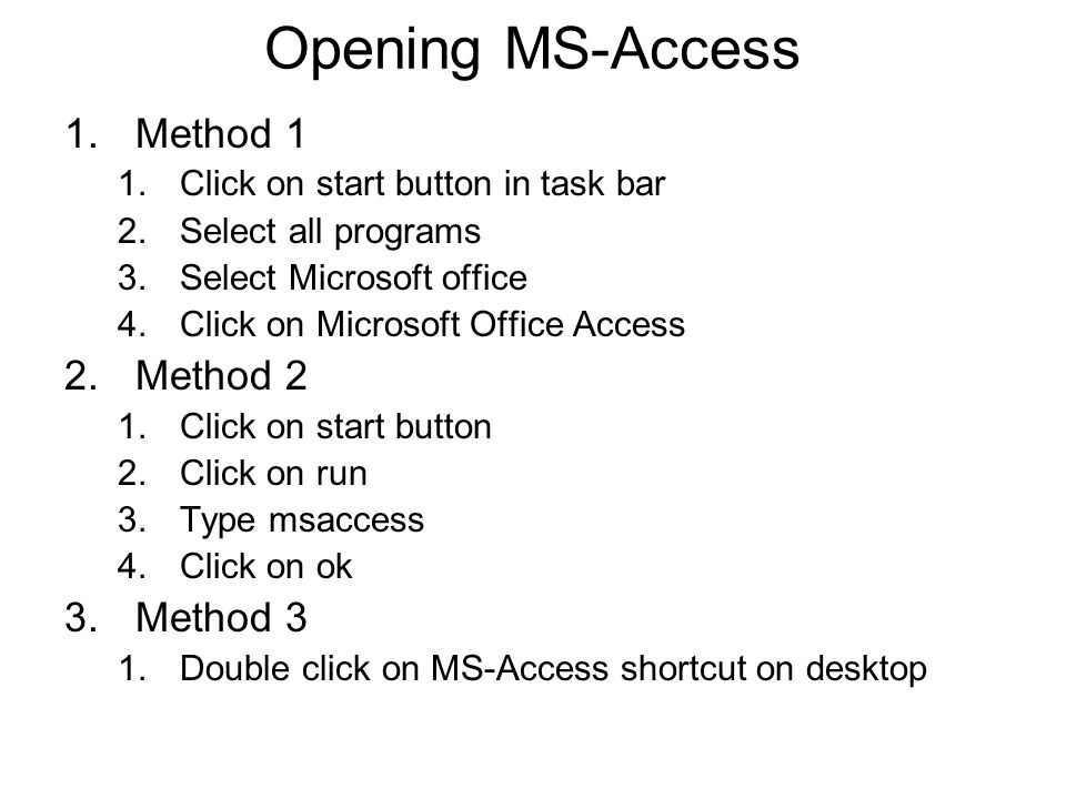 Opening MS-Access 1.Method 1 1.Click on start button in task bar 2.Select all programs 3.Select Microsoft office 4.Click on Microsoft Office Access 2.