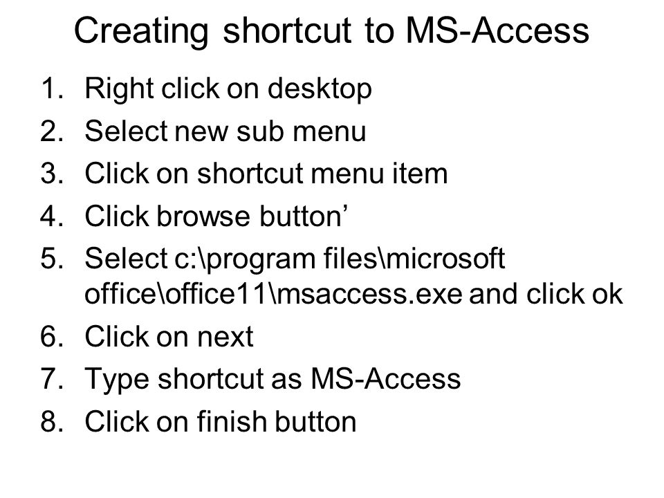 Creating shortcut to MS-Access 1.Right click on desktop 2.Select new sub menu 3.Click on shortcut menu item 4.Click browse button' 5.Select c:\program