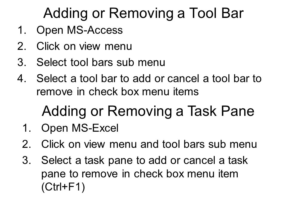 Adding or Removing a Tool Bar 1.Open MS-Access 2.Click on view menu 3.Select tool bars sub menu 4.Select a tool bar to add or cancel a tool bar to remove in check box menu items Adding or Removing a Task Pane 1.Open MS-Excel 2.Click on view menu and tool bars sub menu 3.Select a task pane to add or cancel a task pane to remove in check box menu item (Ctrl+F1)
