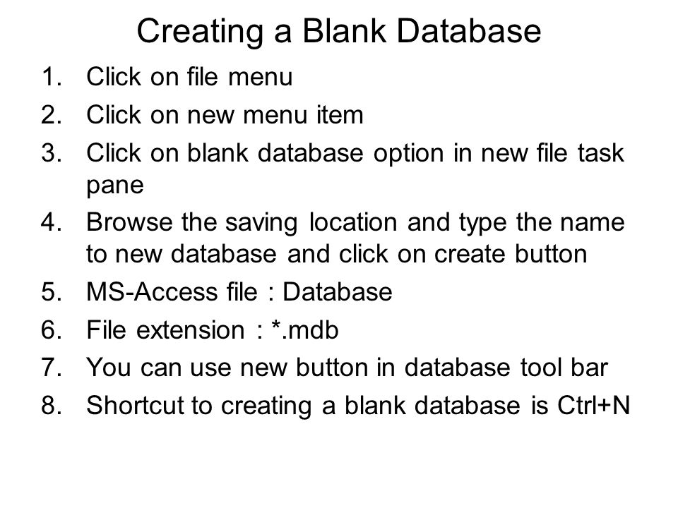 Creating a Blank Database 1.Click on file menu 2.Click on new menu item 3.Click on blank database option in new file task pane 4.Browse the saving location and type the name to new database and click on create button 5.MS-Access file : Database 6.File extension : *.mdb 7.You can use new button in database tool bar 8.Shortcut to creating a blank database is Ctrl+N