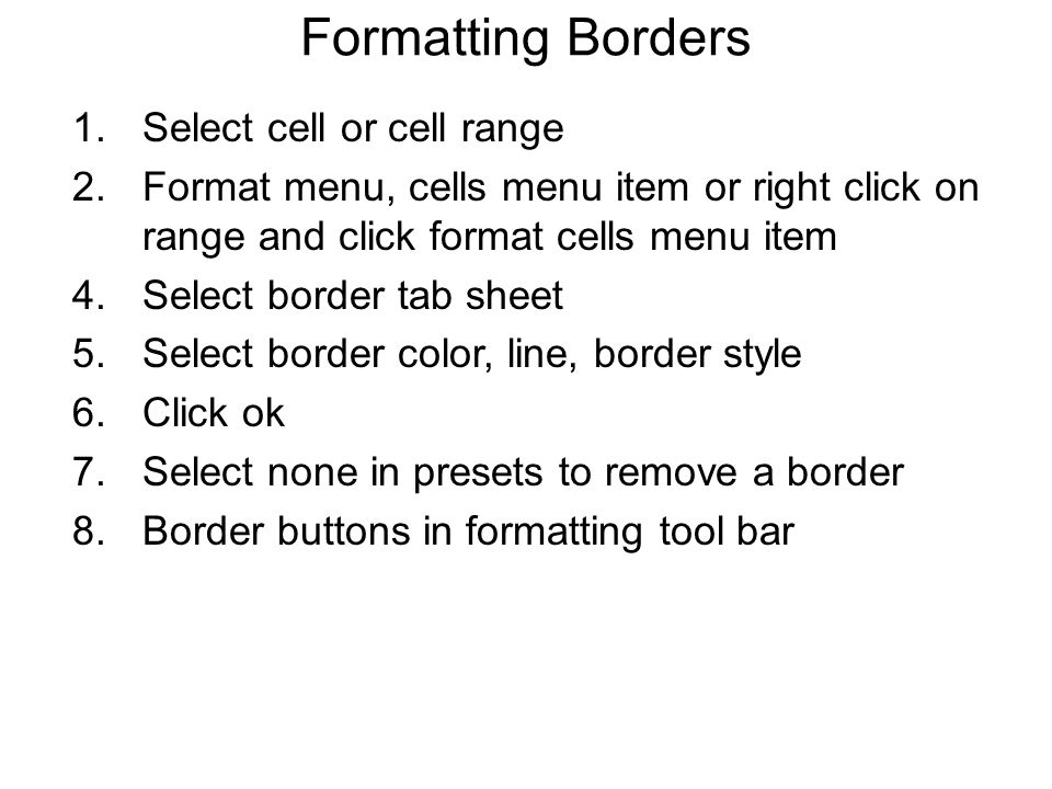 Formatting Borders 1.Select cell or cell range 2.Format menu, cells menu item or right click on range and click format cells menu item 4.Select border tab sheet 5.Select border color, line, border style 6.Click ok 7.Select none in presets to remove a border 8.Border buttons in formatting tool bar