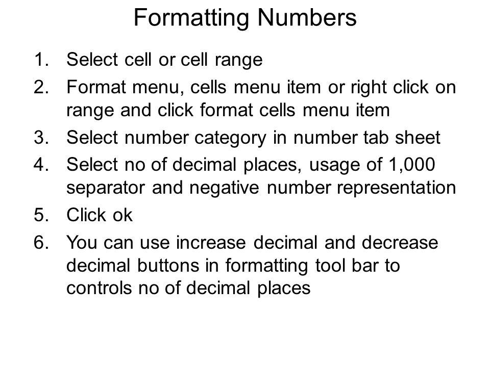 Formatting Numbers 1.Select cell or cell range 2.Format menu, cells menu item or right click on range and click format cells menu item 3.Select number category in number tab sheet 4.Select no of decimal places, usage of 1,000 separator and negative number representation 5.Click ok 6.You can use increase decimal and decrease decimal buttons in formatting tool bar to controls no of decimal places