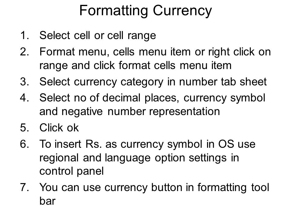 Formatting Currency 1.Select cell or cell range 2.Format menu, cells menu item or right click on range and click format cells menu item 3.Select currency category in number tab sheet 4.Select no of decimal places, currency symbol and negative number representation 5.Click ok 6.To insert Rs.