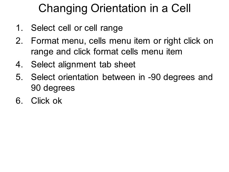 Changing Orientation in a Cell 1.Select cell or cell range 2.Format menu, cells menu item or right click on range and click format cells menu item 4.Select alignment tab sheet 5.Select orientation between in -90 degrees and 90 degrees 6.Click ok