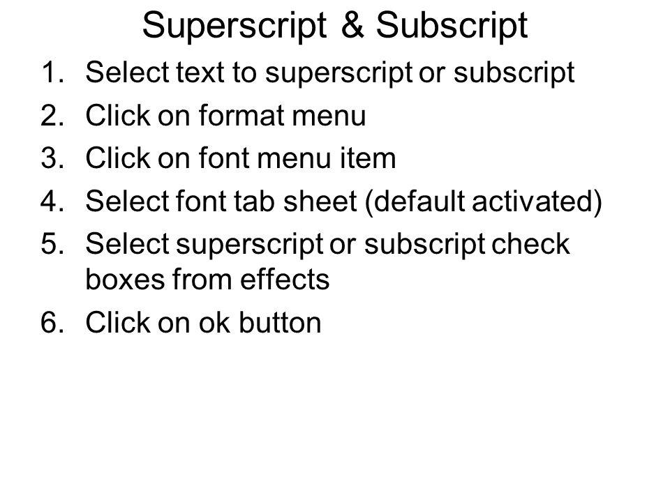 Superscript & Subscript 1.Select text to superscript or subscript 2.Click on format menu 3.Click on font menu item 4.Select font tab sheet (default activated) 5.Select superscript or subscript check boxes from effects 6.Click on ok button