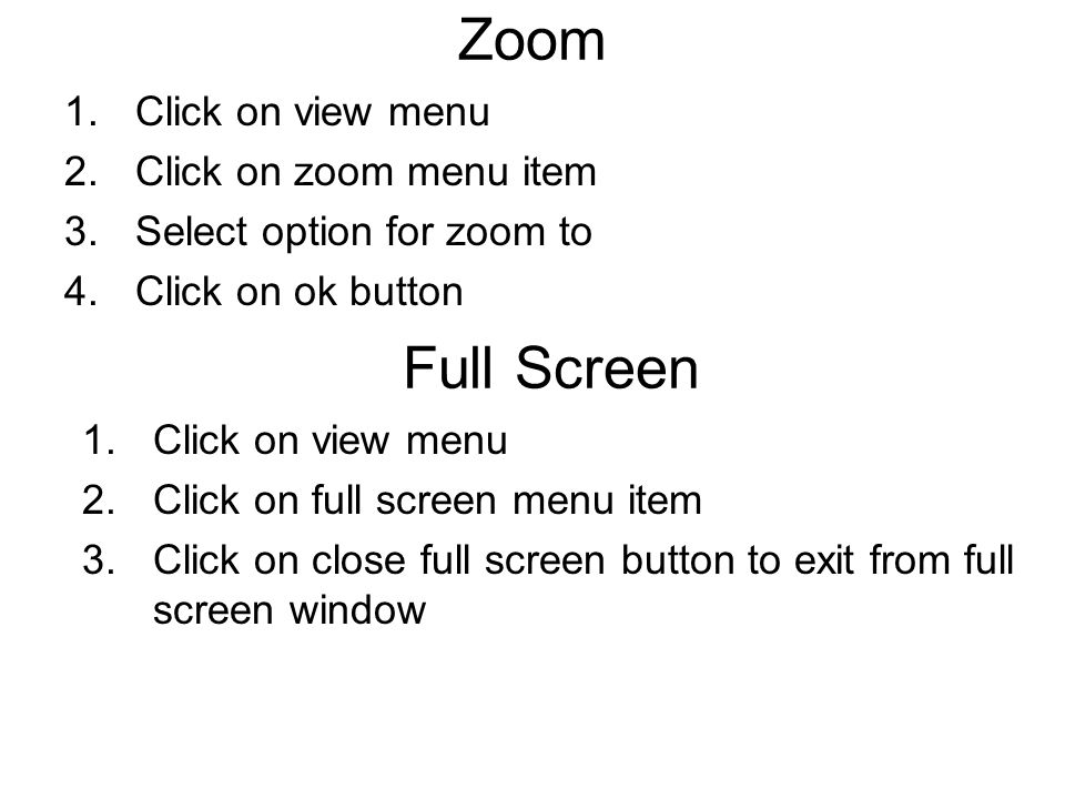 Zoom 1.Click on view menu 2.Click on zoom menu item 3.Select option for zoom to 4.Click on ok button Full Screen 1.Click on view menu 2.Click on full screen menu item 3.Click on close full screen button to exit from full screen window