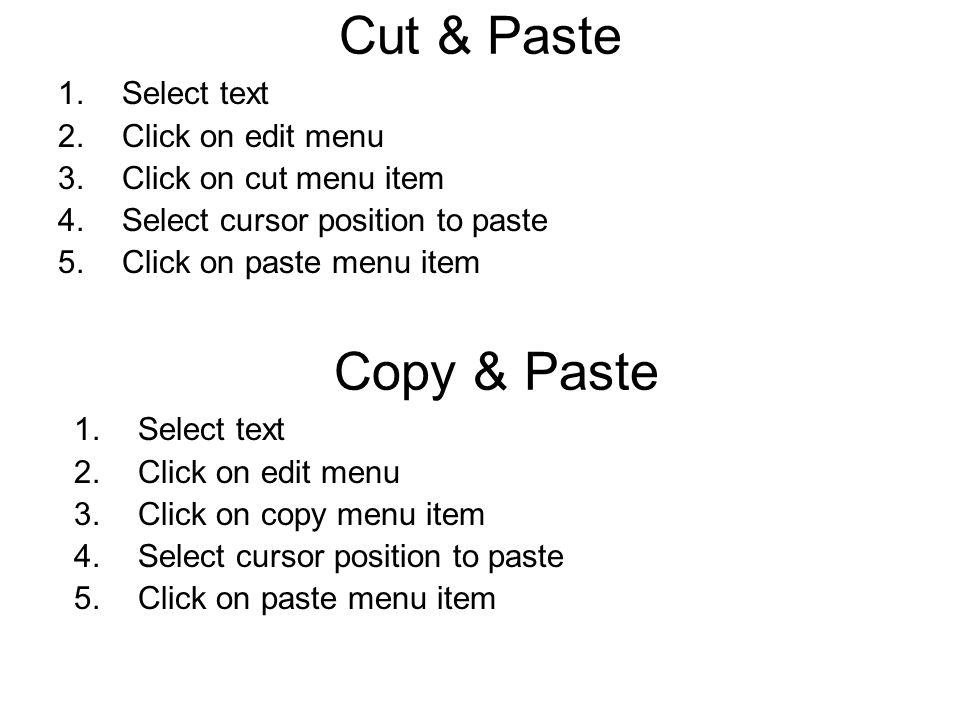 Cut & Paste 1.Select text 2.Click on edit menu 3.Click on cut menu item 4.Select cursor position to paste 5.Click on paste menu item Copy & Paste 1.Select text 2.Click on edit menu 3.Click on copy menu item 4.Select cursor position to paste 5.Click on paste menu item