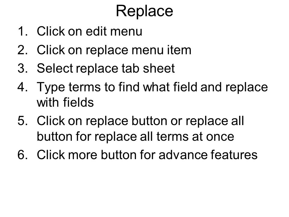 Replace 1.Click on edit menu 2.Click on replace menu item 3.Select replace tab sheet 4.Type terms to find what field and replace with fields 5.Click on replace button or replace all button for replace all terms at once 6.Click more button for advance features