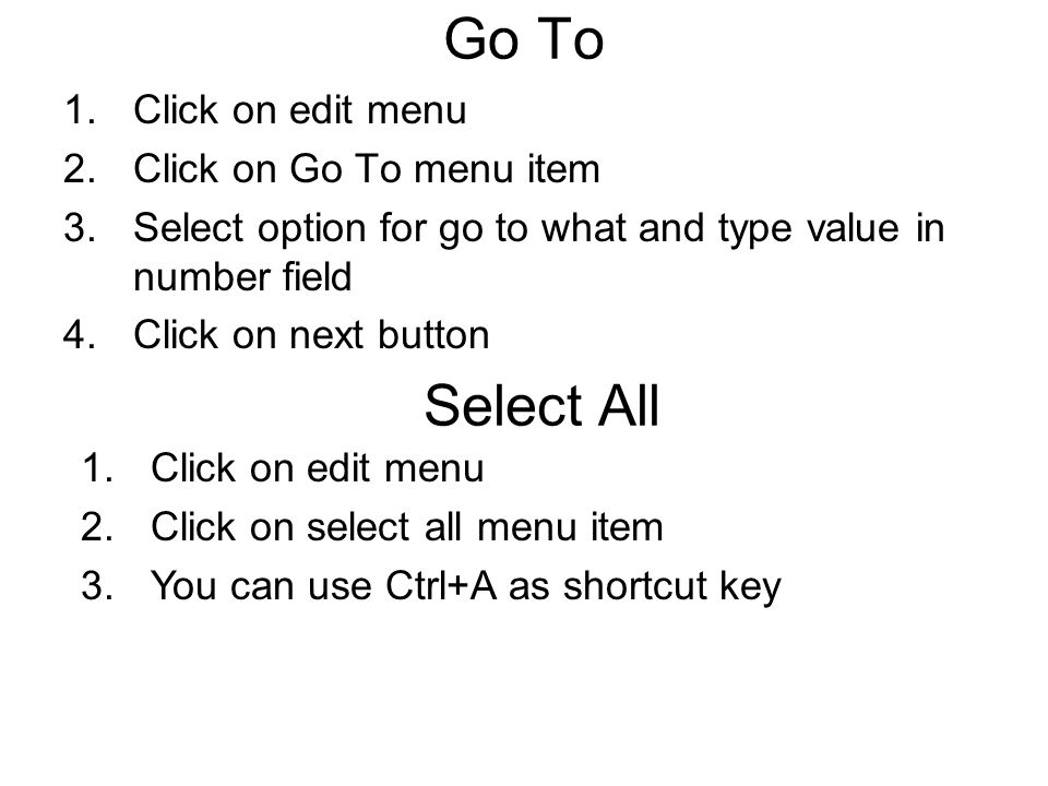 Go To 1.Click on edit menu 2.Click on Go To menu item 3.Select option for go to what and type value in number field 4.Click on next button Select All 1.Click on edit menu 2.Click on select all menu item 3.You can use Ctrl+A as shortcut key